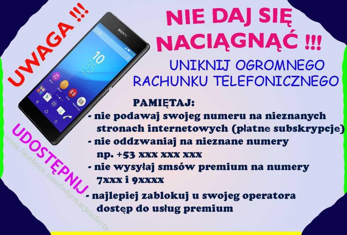 PAMIĘTAJ: - nie podawaj swojego numeru na nieznanych stronach internetowych (płatne subskrypcje), - nie oddzwaniaj na nieznane numery np. +53 xxx xxx xxx, - nie wysyłaj smsów premium na numery 7xxx i 9xxxx, - najlepiej zablokuj u swojego operatora dostęp do usług premium,